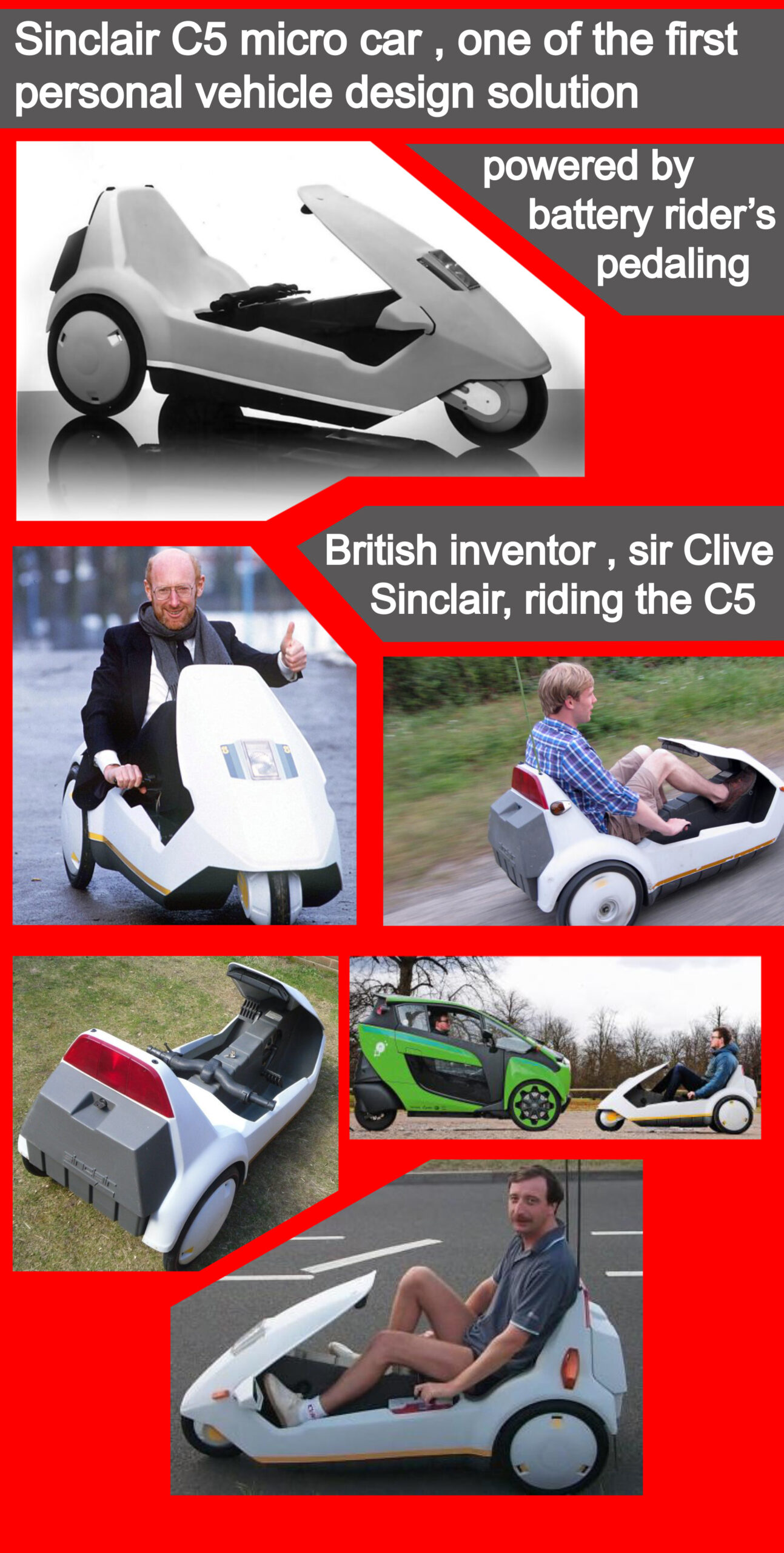A notable example among these personalities was the British inventor sir Clive Sinclair who was among the early people to predict in the 80s that modern 4 seats car is not the perfect and ideal urban personal transport vehicle and that the best solutions to traffic congestion and urban air pollution would be designing the most compact car that would be electrically powered and pedal assisted car . His design solution for an urban personal transport vehicle was the Sinclair C5 .